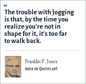 Franklin P. Jones: The trouble with jogging is that, by the time you realize you're not in shape for it, it's too far to walk back.