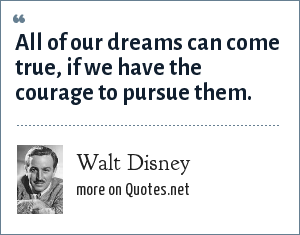 Walt Disney: All of our dreams can come true, if we have the courage to pursue them.