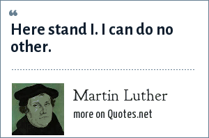 Martin Luther: Here stand I. I can do no other.