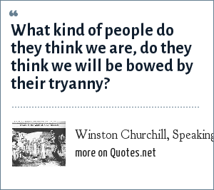 Winston Churchill, Speaking of the Japanese invasion of British colonies in SE Asia: What kind of people do they think we are, do they think we will be bowed by their tryanny?