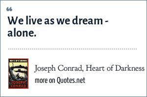 Joseph Conrad, Heart of Darkness: We live as we dream - alone.