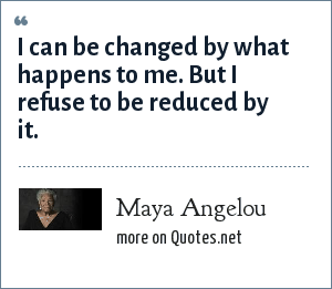 Maya Angelou: I can be changed by what happens to me. But I refuse to be reduced by it.