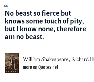 William Shakespeare, Richard III: No beast so fierce but knows some touch of pity, but I know none, therefore am no beast.