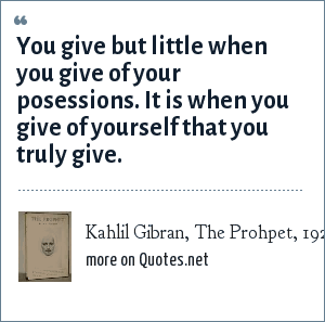 Kahlil Gibran, The Prohpet, 1923: You give but little when you give of your posessions. It is when you give of yourself that you truly give.