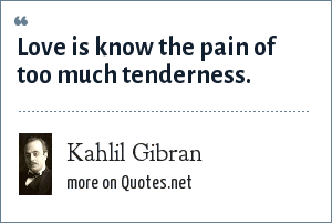 Kahlil Gibran: Love is know the pain of too much tenderness.