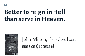 John Milton, Paradise Lost: Better to reign in Hell than serve in Heaven.