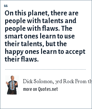 Dick Solomon, 3rd Rock From the Sun: On this planet, there are people with talents and people with flaws. The smart ones learn to use their talents, but the happy ones learn to accept their flaws.