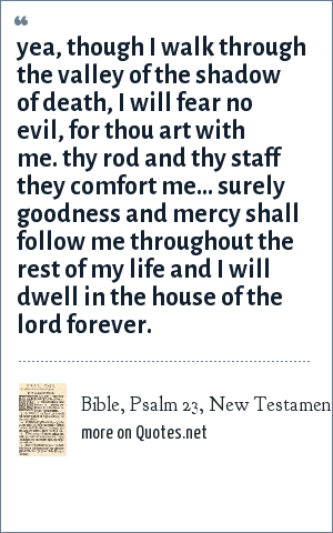 Bible, Psalm 23, New Testament: Yea, though i walk through the valley of the shadow of death, i will fear no evil, for thou art with me. Thy rod and thy staff they comfort me... Surely goodness and mercy shall follow me throughout the rest of my life and i will dwell in the house of the Lord forever.