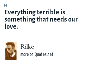 Rilke: Everything terrible is something that needs our love.