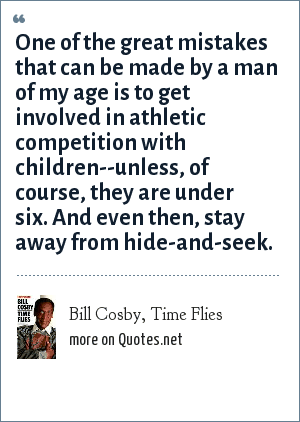 Bill Cosby, Time Flies: One of the great mistakes that can be made by a man of my age is to get involved in athletic competition with children--unless, of course, they are under six. And even then, stay away from hide-and-seek.