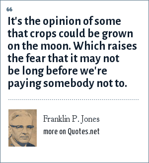 Franklin P. Jones: It's the opinion of some that crops could be grown on the moon. Which raises the fear that it may not be long before we're paying somebody not to.