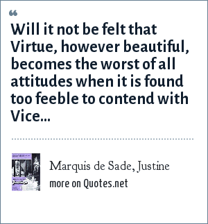 Marquis de Sade, Justine: Will it not be felt that Virtue, however beautiful, becomes the worst of all attitudes when it is found too feeble to contend with Vice...