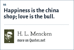 H. L. Mencken: Happiness is the china shop; love is the bull.