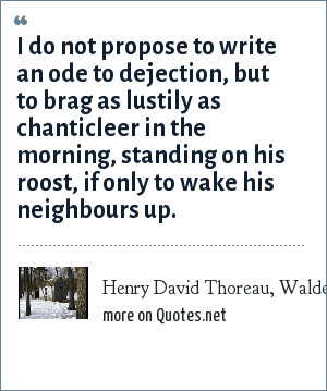 Henry David Thoreau, Walden; Where I Lived, And What I Lived For: I do not propose to write an ode to dejection, but to brag as lustily as chanticleer in the morning, standing on his roost, if only to wake his neighbours up.
