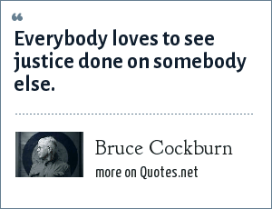 Bruce Cockburn: Everybody loves to see justice done on somebody else.