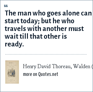 Henry David Thoreau, Walden (1854): The man who goes alone can start today; but he who travels with another must wait till that other is ready.