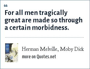 Herman Melville, Moby Dick: For all men tragically great are made so through a certain morbidness.