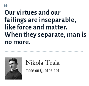 Nikola Tesla: Our virtues and our failings are inseparable, like force and matter. When they separate, man is no more.