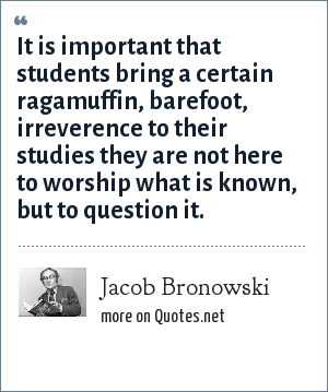 Jacob Bronowski: It is important that students bring a certain ragamuffin, barefoot, irreverence to their studies they are not here to worship what is known, but to question it.