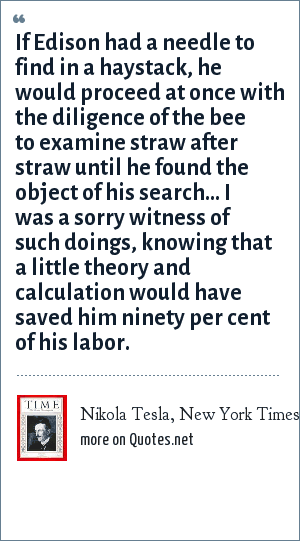 Nikola Tesla, New York Times, October 19, 1931: If Edison had a needle to find in a haystack, he would proceed at once with the diligence of the bee to examine straw after straw until he found the object of his search... I was a sorry witness of such doings, knowing that a little theory and calculation would have saved him ninety per cent of his labor.