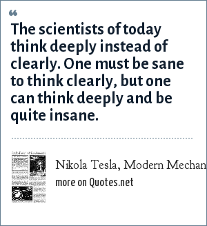 Nikola Tesla, Modern Mechanics and Inventions. July, 1934: The scientists of today think deeply instead of clearly. One must be sane to think clearly, but one can think deeply and be quite insane.