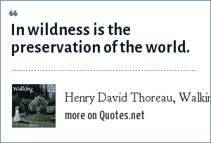 Henry David Thoreau, Walking (1862): In wildness is the preservation of the world.