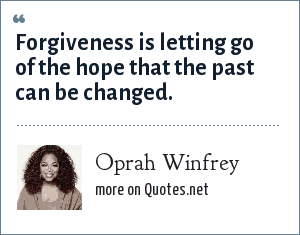 Oprah Winfrey: Forgiveness is letting go of the hope that the past can be changed.