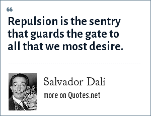 Salvador Dali: Repulsion is the sentry that guards the gate to all that we most desire.