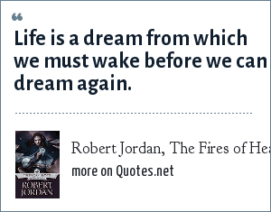 Robert Jordan, The Fires of Heaven: Life is a dream from which we must wake before we can dream again.
