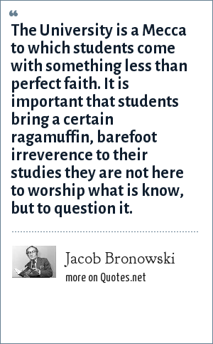 Jacob Bronowski: The University is a Mecca to which students come with something less than perfect faith. It is important that students bring a certain ragamuffin, barefoot irreverence to their studies they are not here to worship what is know, but to question it.
