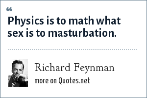 Richard Feynman: Physics is to math what sex is to masturbation.