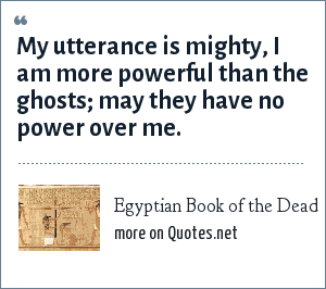 Egyptian Book of the Dead: My utterance is mighty, I am more powerful than the ghosts; may they have no power over me.