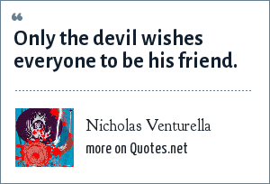 Nicholas Venturella: Only the devil wishes everyone to be his friend.