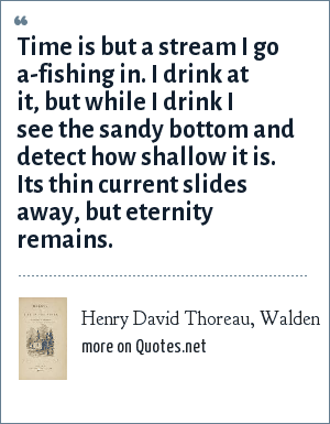 Henry David Thoreau, Walden: Time is but a stream I go a-fishing in. I drink at it, but while I drink I see the sandy bottom and detect how shallow it is. Its thin current slides away, but eternity remains.
