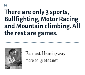 Earnest Hemingway: There are only 3 sports, Bullfighting, Motor Racing and Mountain climbing. All the rest are games.