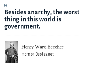Henry Ward Beecher: Besides anarchy, the worst thing in this world is government.