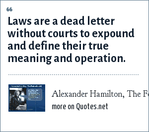Alexander Hamilton, The Federalist 22: Laws are a dead letter without courts to expound and define their true meaning and operation.