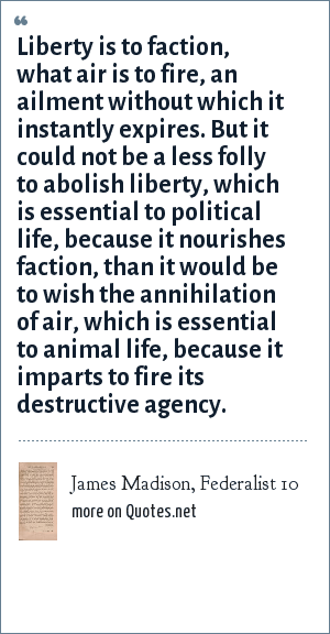 James Madison, Federalist 10: Liberty is to faction, what air is to fire, an ailment without which it instantly expires. But it could not be a less folly to abolish liberty, which is essential to political life, because it nourishes faction, than it would be to wish the annihilation of air, which is essential to animal life, because it imparts to fire its destructive agency.