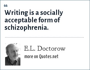 E.L. Doctorow: Writing is a socially acceptable form of schizophrenia.