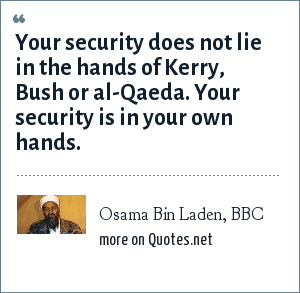 Osama Bin Laden, BBC: Your security does not lie in the hands of Kerry, Bush or al-Qaeda. Your security is in your own hands.