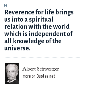 Albert Schweitzer: Reverence for life brings us into a spiritual relation with the world which is independent of all knowledge of the universe.