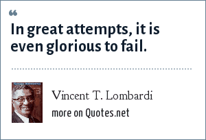 Vincent T. Lombardi: In great attempts, it is even glorious to fail.