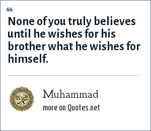 Muhammad: None of you truly believes until he wishes for his brother what he wishes for himself.