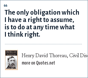 Henry David Thoreau, Civil Disobience: The only obligation which I have a right to assume, is to do at any time what I think right.