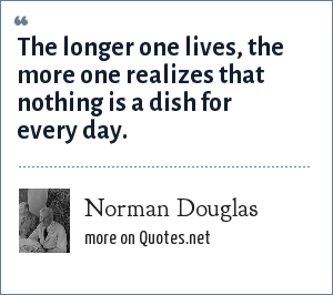 Norman Douglas: The longer one lives, the more one realizes that nothing is a dish for every day.