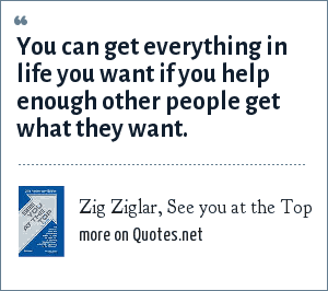 Zig Ziglar, See you at the Top: You can get everything in life you want if you help enough other people get what they want.