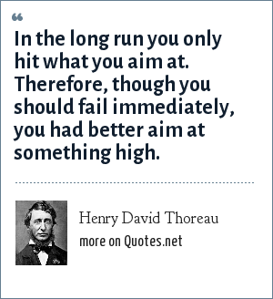 Henry David Thoreau: In the long run you only hit what you aim at. Therefore, though you should fail immediately, you had better aim at something high.