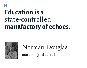 Norman Douglas: Education is a state-controlled manufactory of echoes.