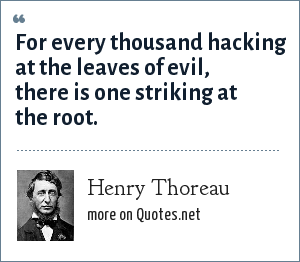 Henry Thoreau: For every thousand hacking at the leaves of evil, there is one striking at the root.