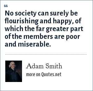 Adam Smith: No society can surely be flourishing and happy, of which the far greater part of the members are poor and miserable.